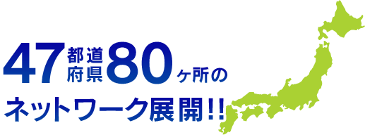 47都道府県80ヶ所のネットワーク展開!!